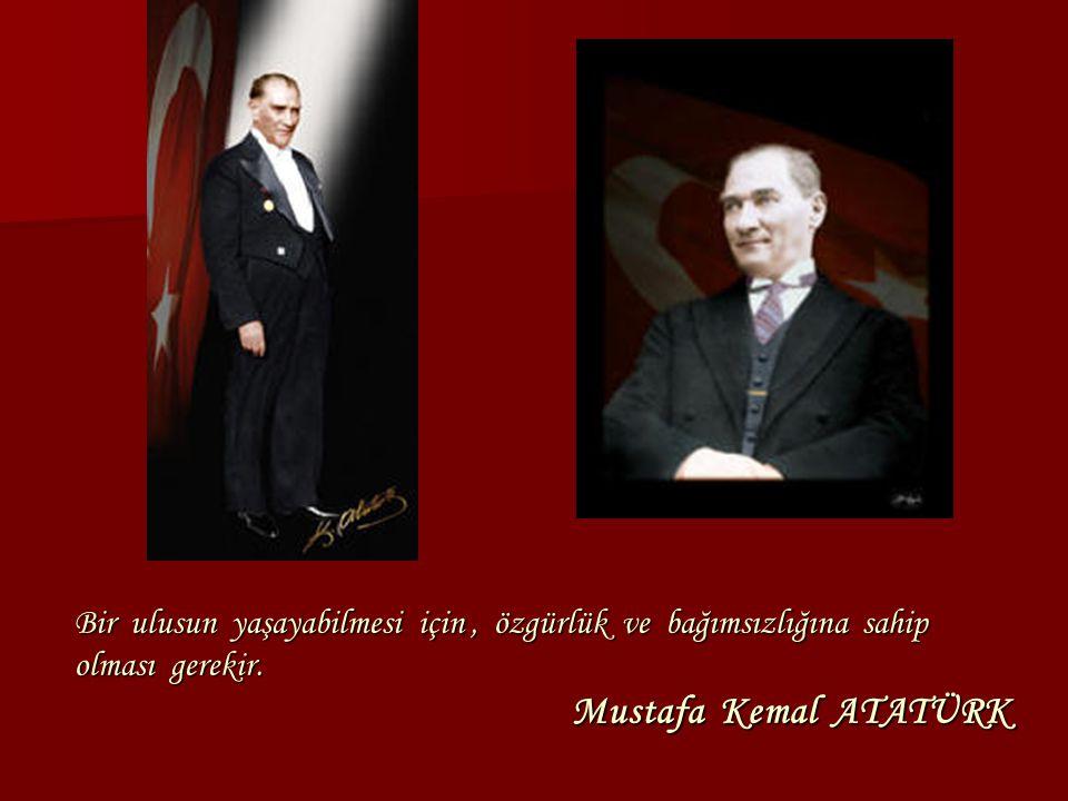Bir ulusun yaşayabilmesi için, özgürlük ve bağımsızlığına sahip olması gerekir. Mustafa Kemal ATATÜRK