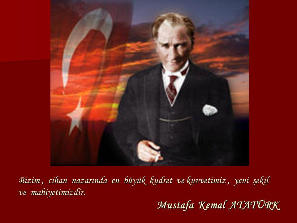 Bizim, cihan nazarında en büyük kudret ve kuvvetimiz, yeni şekil ve mahiyetimizdir. Mustafa Kemal ATATÜRK
