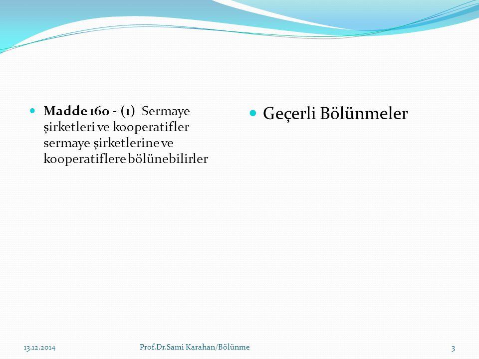 Madde 160 - (1) Sermaye şirketleri ve kooperatifler sermaye şirketlerine ve kooperatiflere bölünebilirler Geçerli Bölünmeler 14.12.2014Prof.Dr.Sami Ka