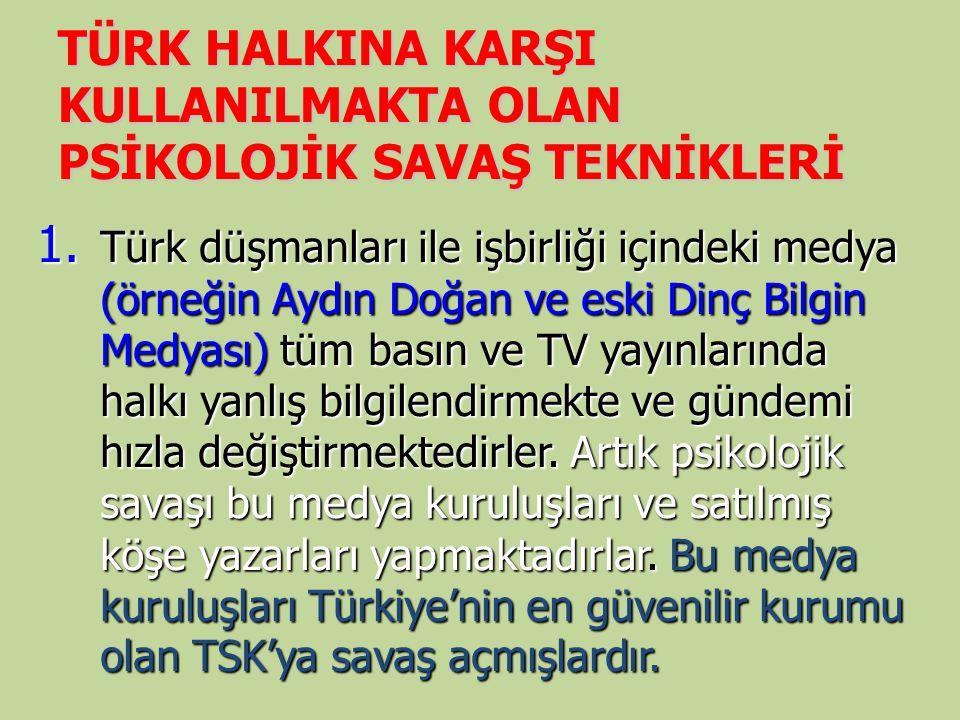 TÜRK HALKINA KARŞI KULLANILMAKTA OLAN PSİKOLOJİK SAVAŞ TEKNİKLERİ 1. Türk düşmanları ile işbirliği içindeki medya (örneğin Aydın Doğan ve eski Dinç Bi