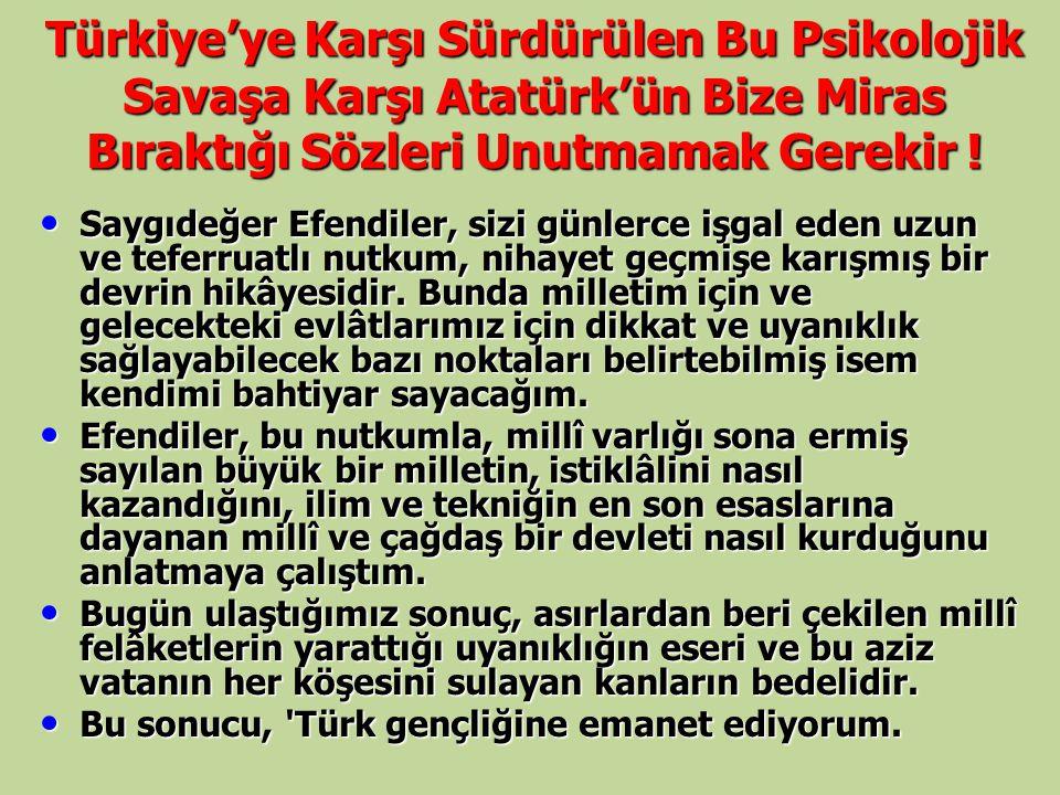 Türkiye'ye Karşı Sürdürülen Bu Psikolojik Savaşa Karşı Atatürk'ün Bize Miras Bıraktığı Sözleri Unutmamak Gerekir ! Saygıdeğer Efendiler, sizi günlerce