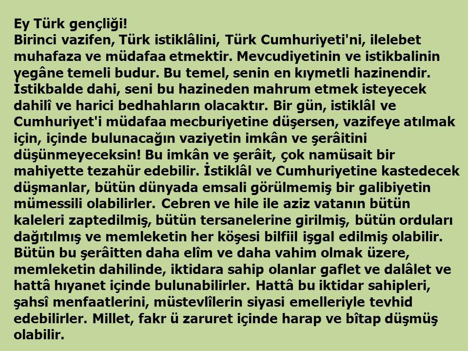 Ey Türk gençliği! Birinci vazifen, Türk istiklâlini, Türk Cumhuriyeti'ni, ilelebet muhafaza ve müdafaa etmektir. Mevcudiyetinin ve istikbalinin yegâne