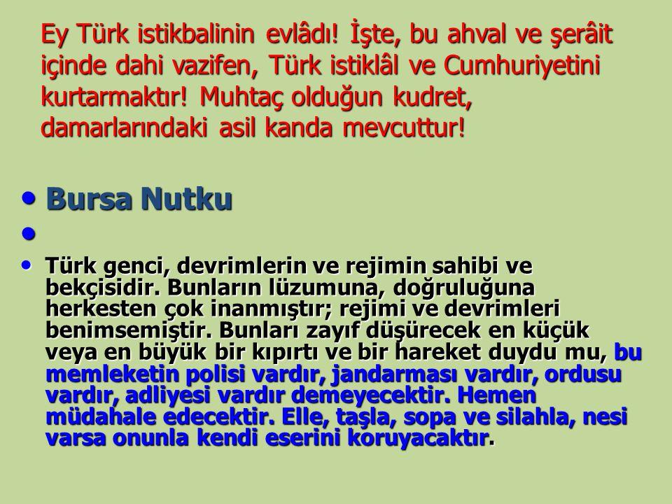 Ey Türk istikbalinin evlâdı! İşte, bu ahval ve şerâit içinde dahi vazifen, Türk istiklâl ve Cumhuriyetini kurtarmaktır! Muhtaç olduğun kudret, damarla