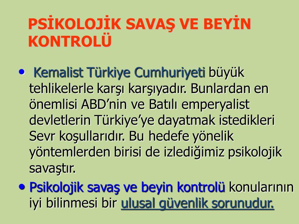 PSİKOLOJİK SAVAŞ VE BEYİN KONTROLÜ Kemalist Türkiye Cumhuriyeti büyük tehlikelerle karşı karşıyadır. Bunlardan en önemlisi ABD'nin ve Batılı emperyali