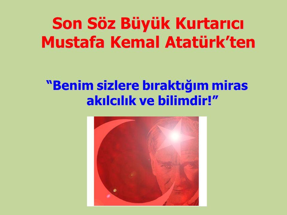 """Son Söz Büyük Kurtarıcı Mustafa Kemal Atatürk'ten """"Benim sizlere bıraktığım miras akılcılık ve bilimdir!"""""""