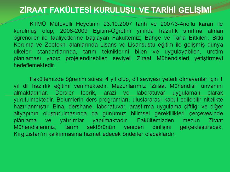 MİSYON VE VİZYON Misyon Tarımsal faaliyetlerde yüksek dünya standartlarını elde etmek, uluslararası kabul edilebilirliği yüksek AR-GE çalışmalarını plânlayıp gerçekleştirmek ve böylece tarım bilimine ve tüm insanlığa faydalı olan, çağdaş bilgi düzeyine sahip; Kırgızistan, Türk Dünyası ve Dünya gerçeklerinin bilincinde, milli şuura sahip; doğaya saygı duyan ve onu koruyan; doğal kaynakların değeri ve sürdürülebilirliğinin öneminin farkında; sağlıklı düşünme, sorgulama yeteneğine sahip; çözüm üretebilen, kendine güvenen, ufku geniş, Manas Üniversiteli olmakla iftihar eden, dinamik ve girişimcilik ruh ve cesaretini taşıyan genç Ziraat Mühendisleri yetiştirmek.