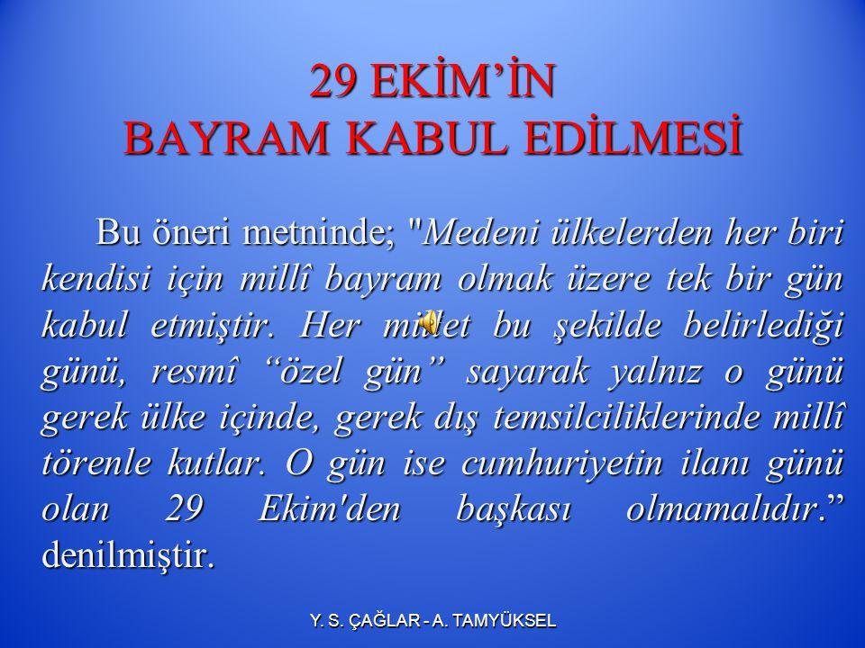 29 EKİM'İN BAYRAM KABUL EDİLMESİ 29 Ekim 1923 te TBMM, Teşkilât-ı Esasiye Kanunu nda (1921 Anayasası) yaptığı değişiklikle, devletin yönetim biçimini cumhuriyet olarak ilan etti.