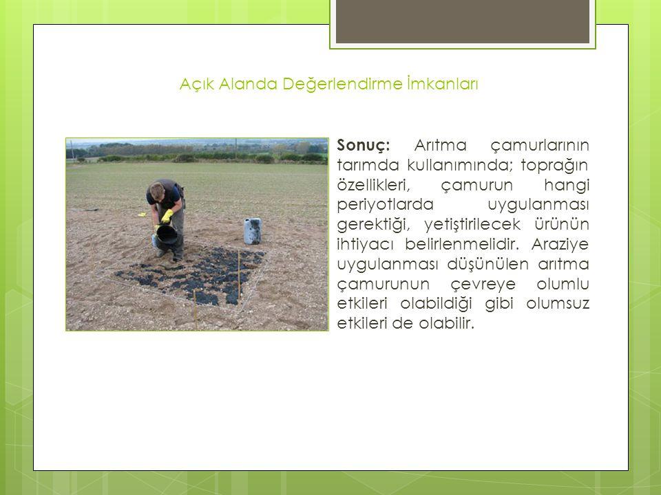 Açık Alanda Değerlendirme İmkanları Sonuç: Arıtma çamurlarının tarımda kullanımında; toprağın özellikleri, çamurun hangi periyotlarda uygulanması gere