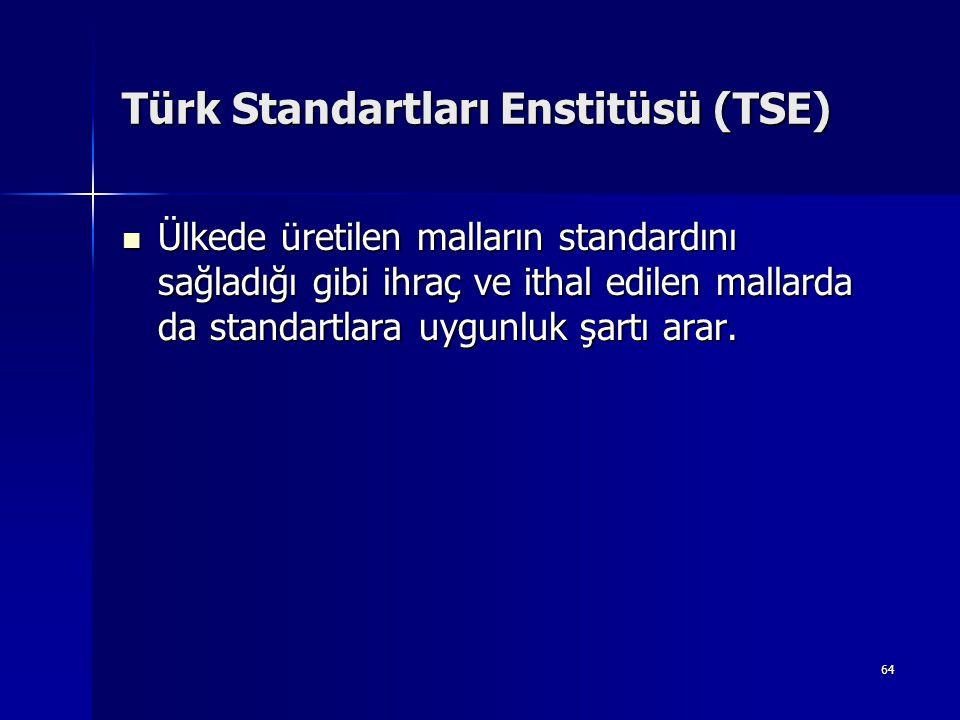 64 Türk Standartları Enstitüsü (TSE) Ülkede üretilen malların standardını sağladığı gibi ihraç ve ithal edilen mallarda da standartlara uygunluk şartı