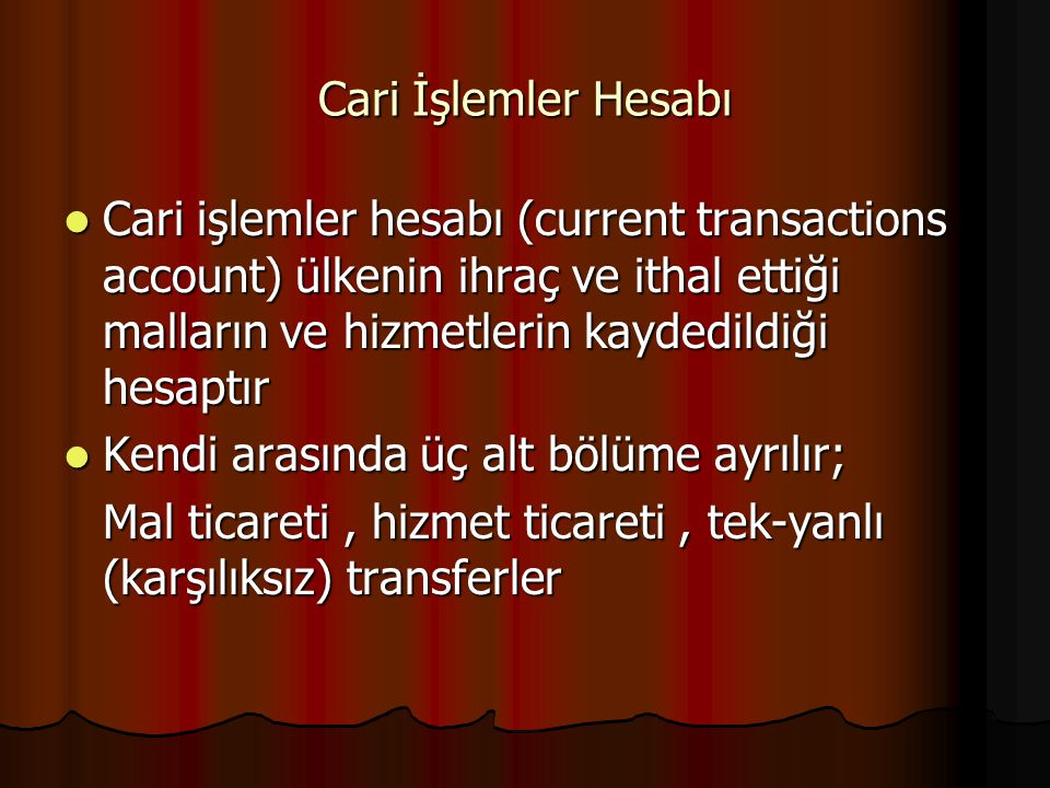 Cari İşlemler Hesabı Cari işlemler hesabı (current transactions account) ülkenin ihraç ve ithal ettiği malların ve hizmetlerin kaydedildiği hesaptır Cari işlemler hesabı (current transactions account) ülkenin ihraç ve ithal ettiği malların ve hizmetlerin kaydedildiği hesaptır Kendi arasında üç alt bölüme ayrılır; Kendi arasında üç alt bölüme ayrılır; Mal ticareti, hizmet ticareti, tek-yanlı (karşılıksız) transferler