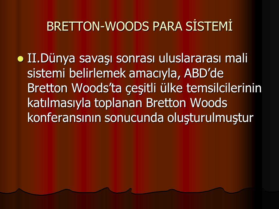 BRETTON-WOODS PARA SİSTEMİ II.Dünya savaşı sonrası uluslararası mali sistemi belirlemek amacıyla, ABD'de Bretton Woods'ta çeşitli ülke temsilcilerinin katılmasıyla toplanan Bretton Woods konferansının sonucunda oluşturulmuştur II.Dünya savaşı sonrası uluslararası mali sistemi belirlemek amacıyla, ABD'de Bretton Woods'ta çeşitli ülke temsilcilerinin katılmasıyla toplanan Bretton Woods konferansının sonucunda oluşturulmuştur