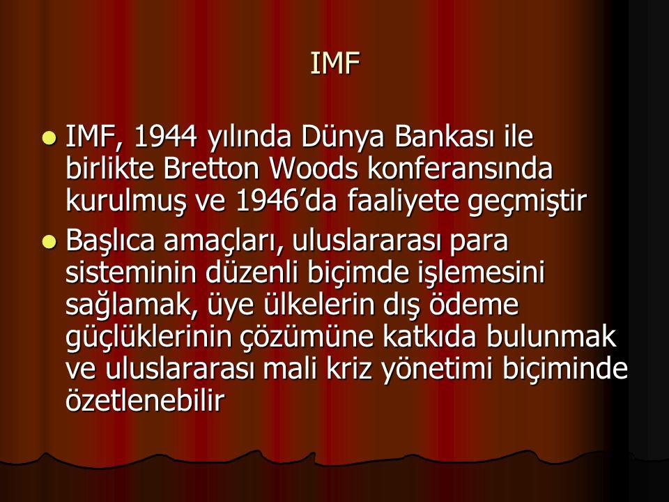 IMF IMF, 1944 yılında Dünya Bankası ile birlikte Bretton Woods konferansında kurulmuş ve 1946'da faaliyete geçmiştir IMF, 1944 yılında Dünya Bankası ile birlikte Bretton Woods konferansında kurulmuş ve 1946'da faaliyete geçmiştir Başlıca amaçları, uluslararası para sisteminin düzenli biçimde işlemesini sağlamak, üye ülkelerin dış ödeme güçlüklerinin çözümüne katkıda bulunmak ve uluslararası mali kriz yönetimi biçiminde özetlenebilir Başlıca amaçları, uluslararası para sisteminin düzenli biçimde işlemesini sağlamak, üye ülkelerin dış ödeme güçlüklerinin çözümüne katkıda bulunmak ve uluslararası mali kriz yönetimi biçiminde özetlenebilir
