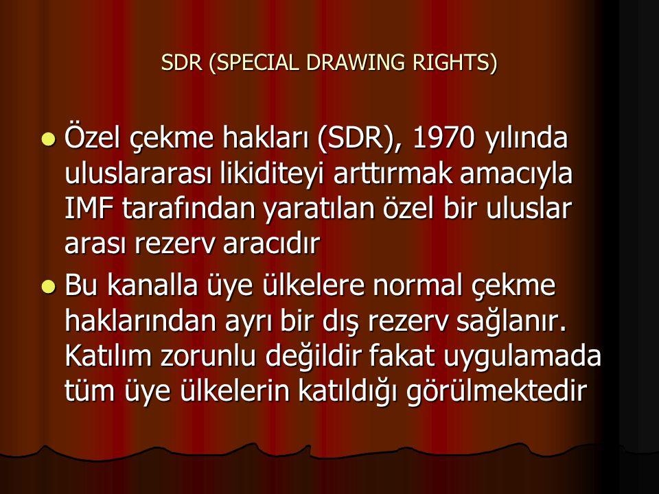 SDR (SPECIAL DRAWING RIGHTS) Özel çekme hakları (SDR), 1970 yılında uluslararası likiditeyi arttırmak amacıyla IMF tarafından yaratılan özel bir uluslar arası rezerv aracıdır Özel çekme hakları (SDR), 1970 yılında uluslararası likiditeyi arttırmak amacıyla IMF tarafından yaratılan özel bir uluslar arası rezerv aracıdır Bu kanalla üye ülkelere normal çekme haklarından ayrı bir dış rezerv sağlanır.