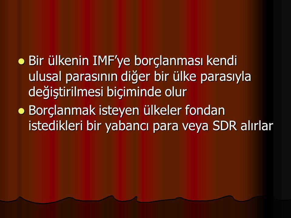 Bir ülkenin IMF'ye borçlanması kendi ulusal parasının diğer bir ülke parasıyla değiştirilmesi biçiminde olur Bir ülkenin IMF'ye borçlanması kendi ulusal parasının diğer bir ülke parasıyla değiştirilmesi biçiminde olur Borçlanmak isteyen ülkeler fondan istedikleri bir yabancı para veya SDR alırlar Borçlanmak isteyen ülkeler fondan istedikleri bir yabancı para veya SDR alırlar