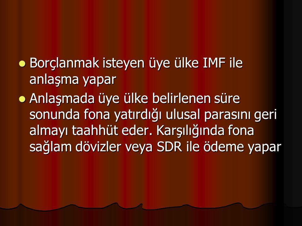 Borçlanmak isteyen üye ülke IMF ile anlaşma yapar Borçlanmak isteyen üye ülke IMF ile anlaşma yapar Anlaşmada üye ülke belirlenen süre sonunda fona yatırdığı ulusal parasını geri almayı taahhüt eder.