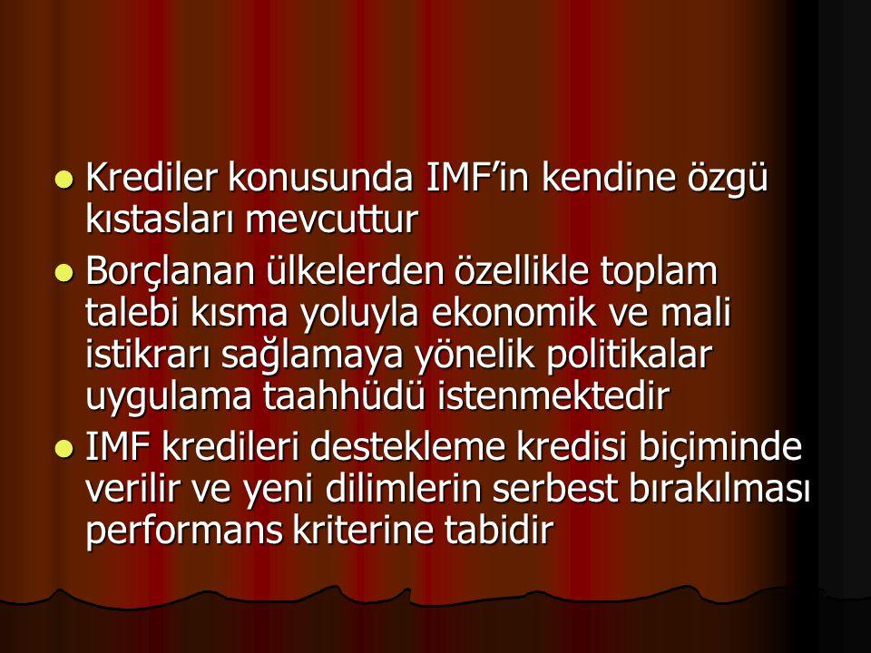 Krediler konusunda IMF'in kendine özgü kıstasları mevcuttur Krediler konusunda IMF'in kendine özgü kıstasları mevcuttur Borçlanan ülkelerden özellikle toplam talebi kısma yoluyla ekonomik ve mali istikrarı sağlamaya yönelik politikalar uygulama taahhüdü istenmektedir Borçlanan ülkelerden özellikle toplam talebi kısma yoluyla ekonomik ve mali istikrarı sağlamaya yönelik politikalar uygulama taahhüdü istenmektedir IMF kredileri destekleme kredisi biçiminde verilir ve yeni dilimlerin serbest bırakılması performans kriterine tabidir IMF kredileri destekleme kredisi biçiminde verilir ve yeni dilimlerin serbest bırakılması performans kriterine tabidir