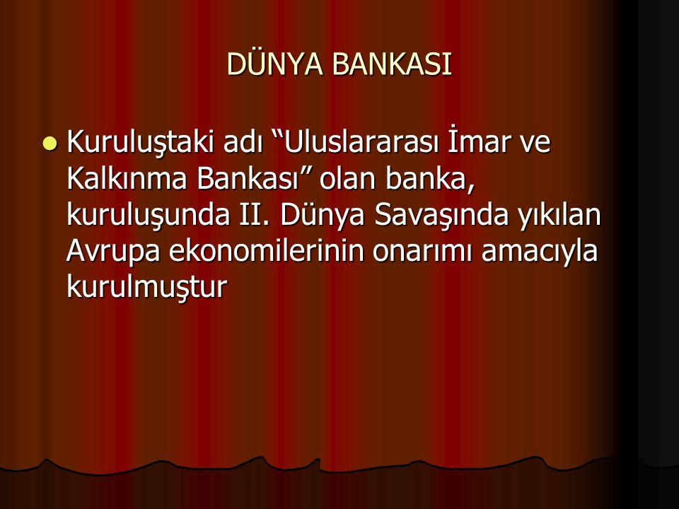 DÜNYA BANKASI Kuruluştaki adı Uluslararası İmar ve Kalkınma Bankası olan banka, kuruluşunda II.