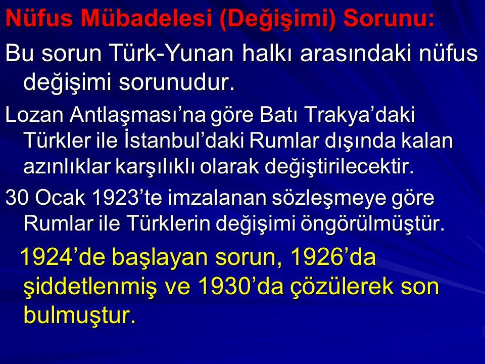 Nüfus Mübadelesi (Değişimi) Sorunu: Bu sorun Türk-Yunan halkı arasındaki nüfus değişimi sorunudur. Lozan Antlaşması'na göre Batı Trakya'daki Türkler i