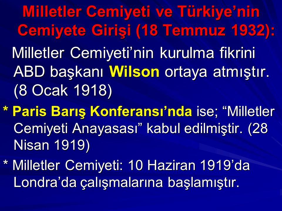 Milletler Cemiyeti ve Türkiye'nin Cemiyete Girişi (18 Temmuz 1932): Milletler Cemiyeti'nin kurulma fikrini ABD başkanı Wilson ortaya atmıştır. (8 Ocak