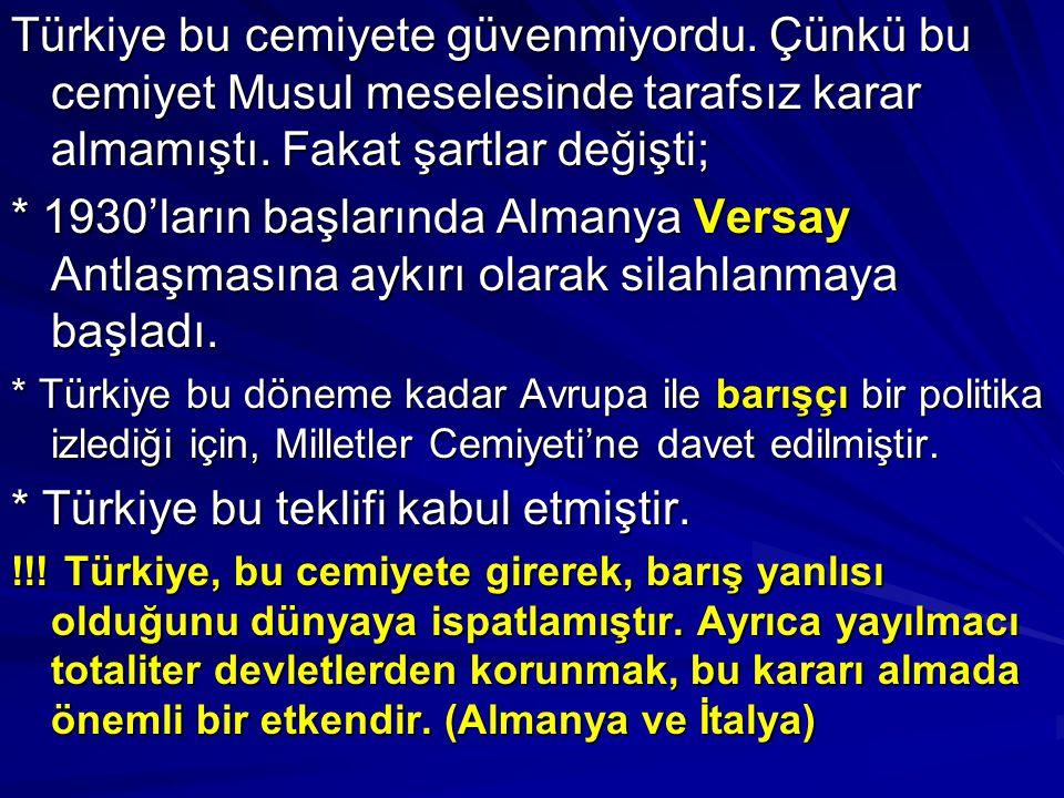 Türkiye bu cemiyete güvenmiyordu. Çünkü bu cemiyet Musul meselesinde tarafsız karar almamıştı. Fakat şartlar değişti; * 1930'ların başlarında Almanya