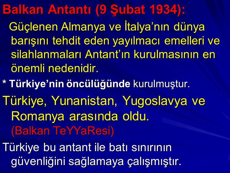 Balkan Antantı (9 Şubat 1934): Güçlenen Almanya ve İtalya'nın dünya barışını tehdit eden yayılmacı emelleri ve silahlanmaları Antant'ın kurulmasının e
