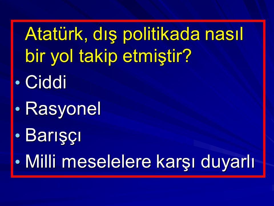 Atatürk, dış politikada nasıl bir yol takip etmiştir? Atatürk, dış politikada nasıl bir yol takip etmiştir? Ciddi Ciddi Rasyonel Rasyonel Barışçı Barı