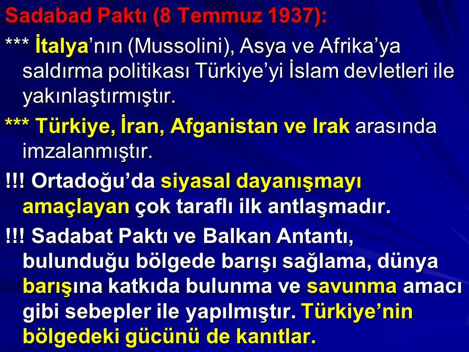 Sadabad Paktı (8 Temmuz 1937): *** İtalya'nın (Mussolini), Asya ve Afrika'ya saldırma politikası Türkiye'yi İslam devletleri ile yakınlaştırmıştır. **