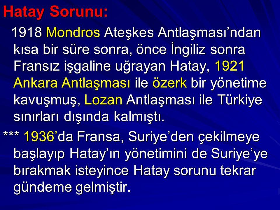 Hatay Sorunu: 1918 Mondros Ateşkes Antlaşması'ndan kısa bir süre sonra, önce İngiliz sonra Fransız işgaline uğrayan Hatay, 1921 Ankara Antlaşması ile