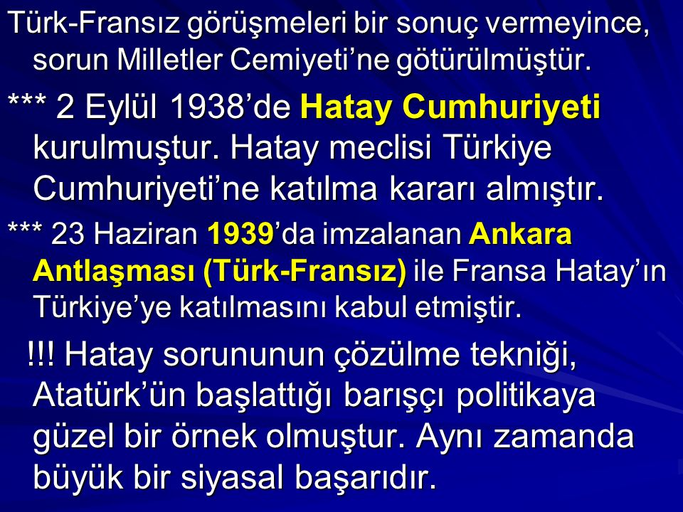 Türk-Fransız görüşmeleri bir sonuç vermeyince, sorun Milletler Cemiyeti'ne götürülmüştür. *** 2 Eylül 1938'de Hatay Cumhuriyeti kurulmuştur. Hatay mec