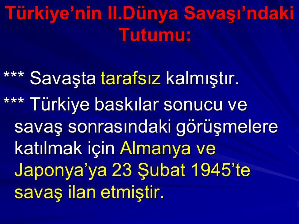 Türkiye'nin II.Dünya Savaşı'ndaki Tutumu: *** Savaşta tarafsız kalmıştır. *** Türkiye baskılar sonucu ve savaş sonrasındaki görüşmelere katılmak için