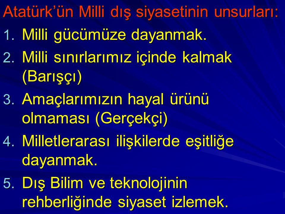 Atatürk'ün Milli dış siyasetinin unsurları: 1. Milli gücümüze dayanmak. 2. Milli sınırlarımız içinde kalmak (Barışçı) 3. Amaçlarımızın hayal ürünü olm