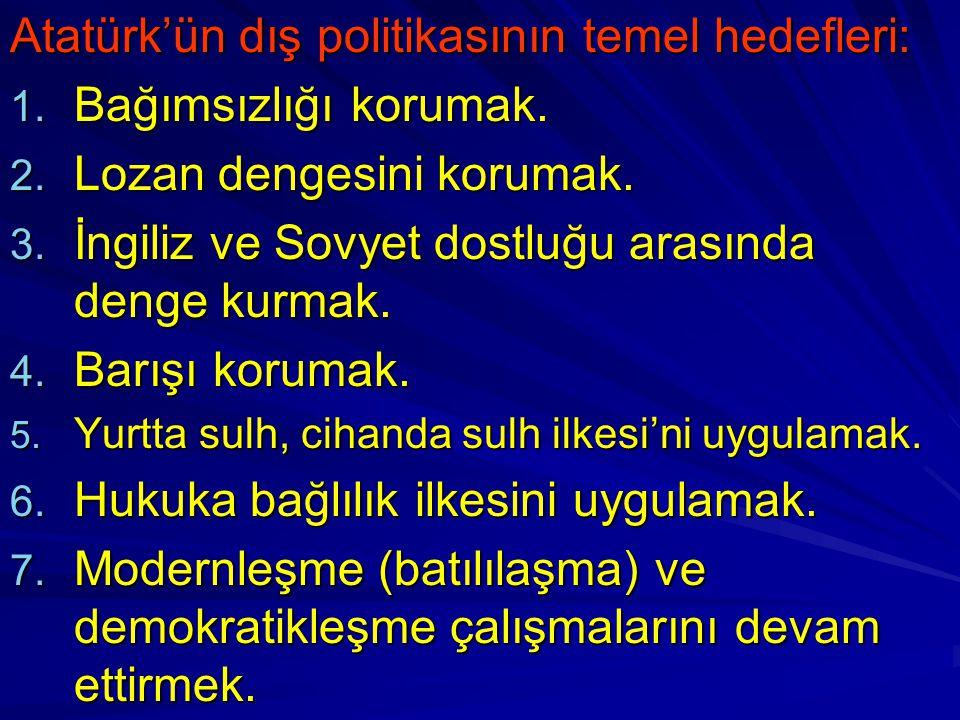 Atatürk'ün dış politikasının temel hedefleri: 1. Bağımsızlığı korumak. 2. Lozan dengesini korumak. 3. İngiliz ve Sovyet dostluğu arasında denge kurmak