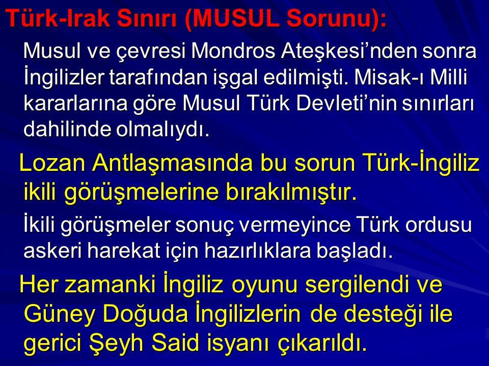 Türk-Irak Sınırı (MUSUL Sorunu): Musul ve çevresi Mondros Ateşkesi'nden sonra İngilizler tarafından işgal edilmişti. Misak-ı Milli kararlarına göre Mu