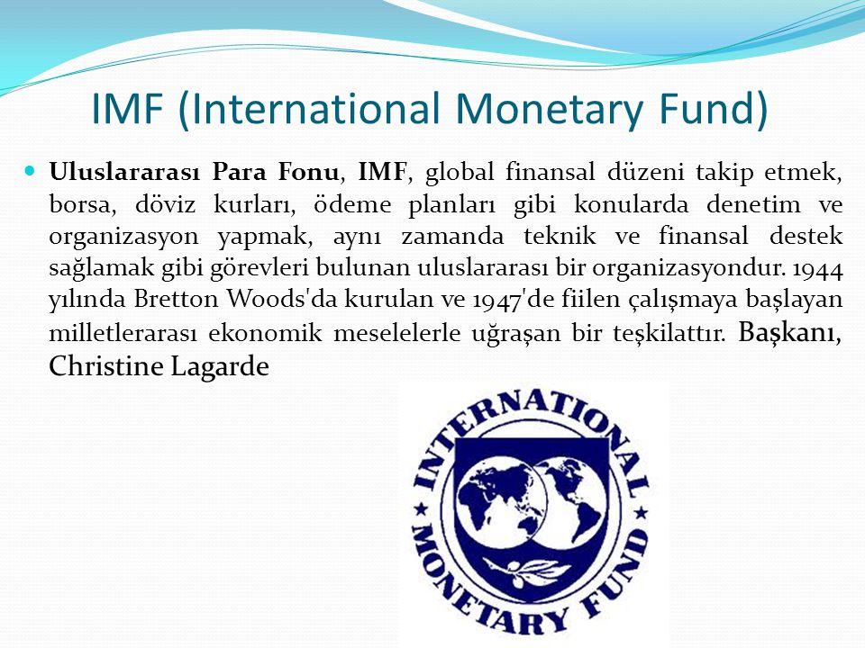 IMF (International Monetary Fund) Uluslararası Para Fonu, IMF, global finansal düzeni takip etmek, borsa, döviz kurları, ödeme planları gibi konularda denetim ve organizasyon yapmak, aynı zamanda teknik ve finansal destek sağlamak gibi görevleri bulunan uluslararası bir organizasyondur.