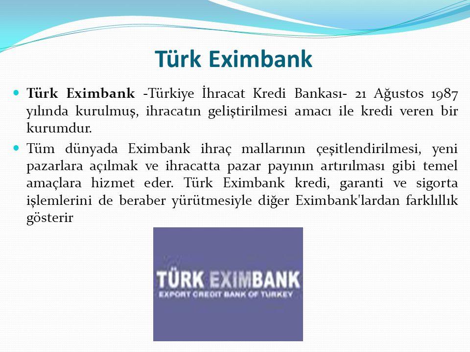 Türk Eximbank Türk Eximbank -Türkiye İhracat Kredi Bankası- 21 Ağustos 1987 yılında kurulmuş, ihracatın geliştirilmesi amacı ile kredi veren bir kurumdur.