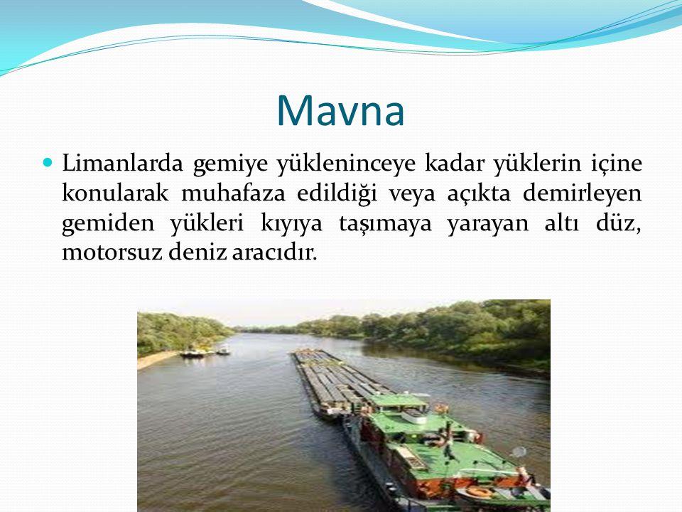 Mavna Limanlarda gemiye yükleninceye kadar yüklerin içine konularak muhafaza edildiği veya açıkta demirleyen gemiden yükleri kıyıya taşımaya yarayan a