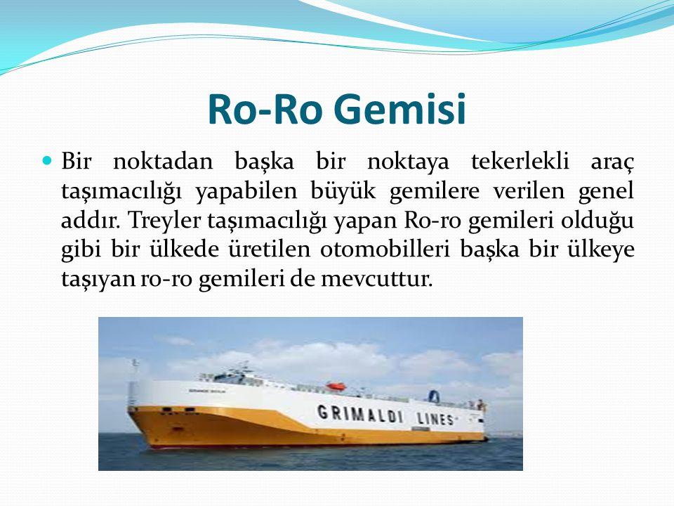 Ro-Ro Gemisi Bir noktadan başka bir noktaya tekerlekli araç taşımacılığı yapabilen büyük gemilere verilen genel addır. Treyler taşımacılığı yapan Ro-r