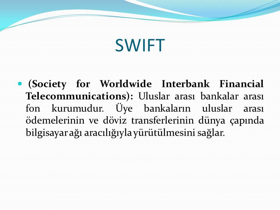SWIFT (Society for Worldwide Interbank Financial Telecommunications): Uluslar arası bankalar arası fon kurumudur. Üye bankaların uluslar arası ödemele