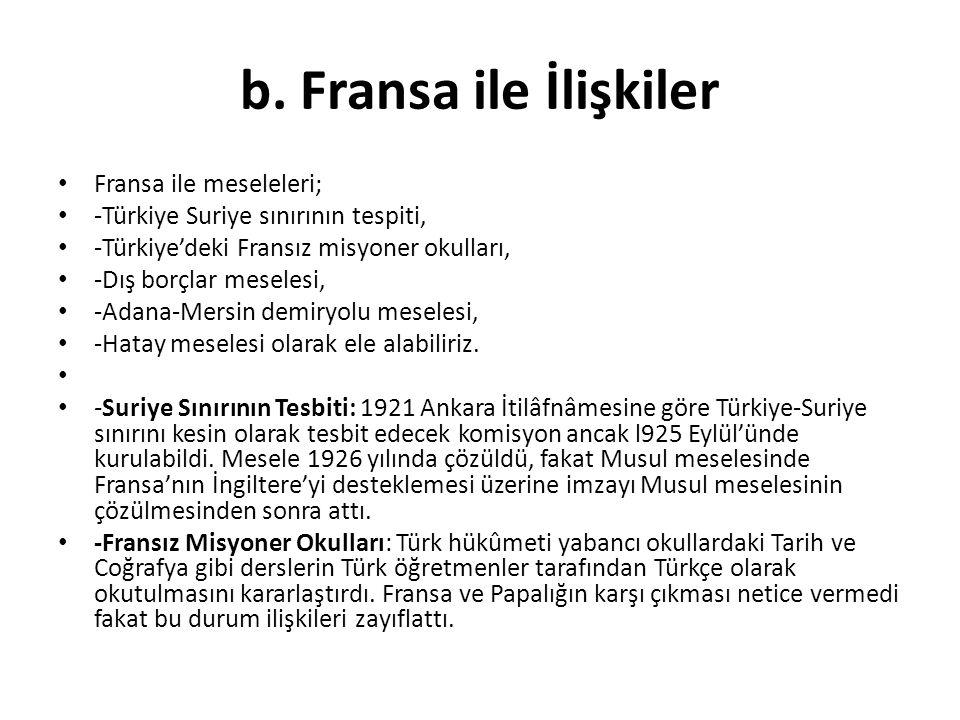 b. Fransa ile İlişkiler Fransa ile meseleleri; -Türkiye Suriye sınırının tespiti, -Türkiye'deki Fransız misyoner okulları, -Dış borçlar meselesi, -Ada