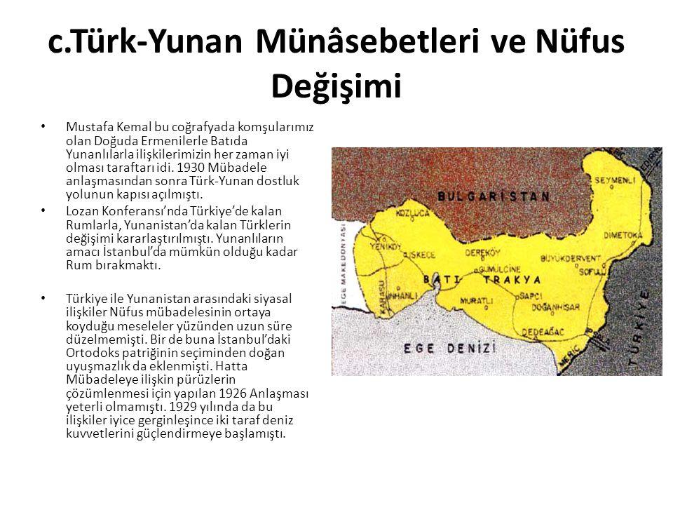c.Türk-Yunan Münâsebetleri ve Nüfus Değişimi Mustafa Kemal bu coğrafyada komşularımız olan Doğuda Ermenilerle Batıda Yunanlılarla ilişkilerimizin her zaman iyi olması taraftarı idi.
