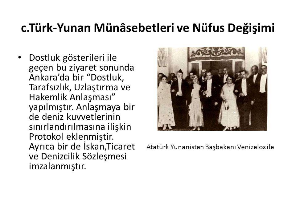 c.Türk-Yunan Münâsebetleri ve Nüfus Değişimi Dostluk gösterileri ile geçen bu ziyaret sonunda Ankara'da bir Dostluk, Tarafsızlık, Uzlaştırma ve Hakemlik Anlaşması yapılmıştır.