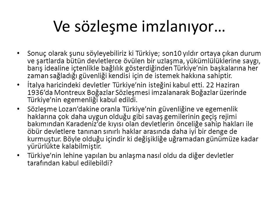 Ve sözleşme imzlanıyor… Sonuç olarak şunu söyleyebiliriz ki Türkiye; son10 yıldır ortaya çıkan durum ve şartlarda bütün devletlerce övülen bir uzlaşma, yükümlülüklerine saygı, barış idealine içtenlikle bağlılık gösterdiğinden Türkiye'nin başkalarına her zaman sağladığı güvenliği kendisi için de istemek hakkına sahiptir.
