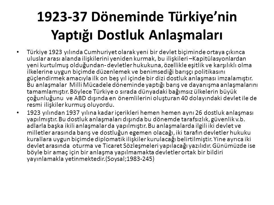 1923-37 Döneminde Türkiye'nin Yaptığı Dostluk Anlaşmaları Türkiye 1923 yılında Cumhuriyet olarak yeni bir devlet biçiminde ortaya çıkınca uluslar arası alanda ilişkilerini yeniden kurmak, bu ilişkileri –Kapitülasyonlardan yeni kurtulmuş olduğundan- devletler hukukuna, özellikle eşitlik ve karşılıklı olma ilkelerine uygun biçimde düzenlemek ve benimsediği barışçı politikasını güçlendirmek amacıyla ilk on beş yıl içinde bir dizi dostluk anlaşması imzalamıştır.