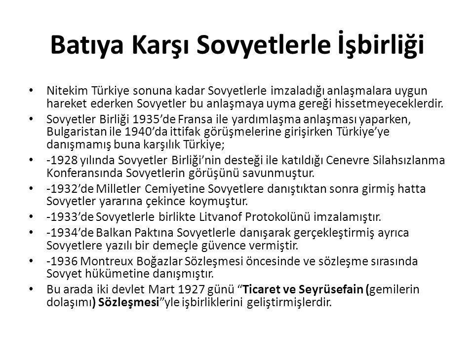 Batıya Karşı Sovyetlerle İşbirliği Nitekim Türkiye sonuna kadar Sovyetlerle imzaladığı anlaşmalara uygun hareket ederken Sovyetler bu anlaşmaya uyma gereği hissetmeyeceklerdir.