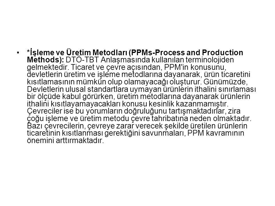 *İşleme ve Üretim Metodları (PPMs-Process and Production Methods): DTÖ-TBT Anlaşmasında kullanılan terminolojiden gelmektedir. Ticaret ve çevre açısın
