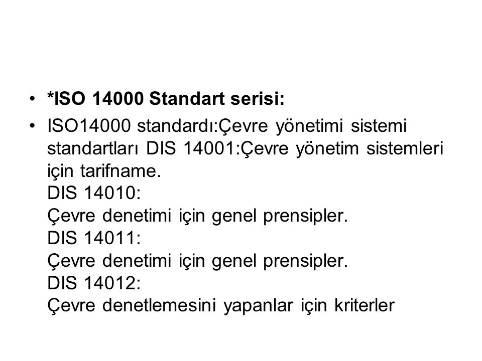 *ISO 14000 Standart serisi: ISO14000 standardı:Çevre yönetimi sistemi standartları DIS 14001:Çevre yönetim sistemleri için tarifname. DIS 14010: Çevre