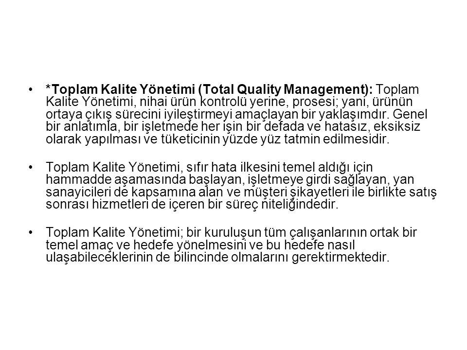 *Toplam Kalite Yönetimi (Total Quality Management): Toplam Kalite Yönetimi, nihai ürün kontrolü yerine, prosesi; yani, ürünün ortaya çıkış sürecini iy