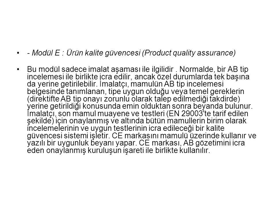- Modül E : Ürün kalite güvencesi (Product quality assurance) Bu modül sadece imalat aşaması ile ilgilidir. Normalde, bir AB tip incelemesi ile birlik