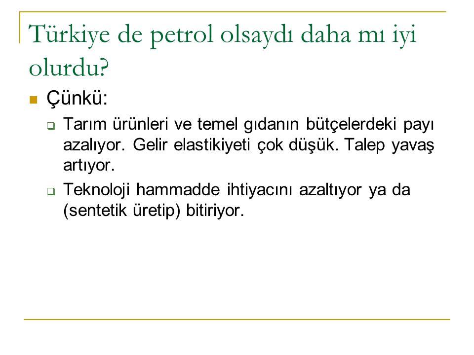 Türkiye de petrol olsaydı daha mı iyi olurdu? Çünkü:  Tarım ürünleri ve temel gıdanın bütçelerdeki payı azalıyor. Gelir elastikiyeti çok düşük. Talep