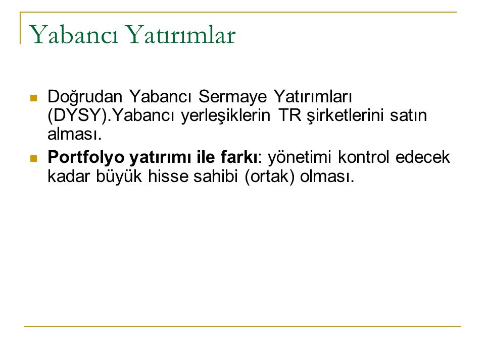 Yabancı Yatırımlar Doğrudan Yabancı Sermaye Yatırımları (DYSY).Yabancı yerleşiklerin TR şirketlerini satın alması. Portfolyo yatırımı ile farkı: yönet